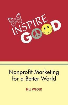 Inspire Good: Nonprofit Marketing for a Better World Bill Weger