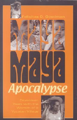 Maya Apocalypse: Seventeen Years with the Women of a Yucatan Village Felicitas Goodman