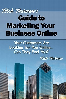 Rich Thurmans Guide to Marketing Your Business Online: Your Customers Are Looking for You Online... Can They Find You?  by  Rich Thurman