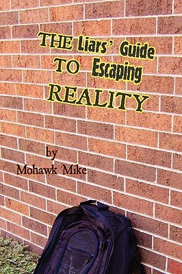 The Liars Guide to Escaping Reality  by  Mike Mohawk