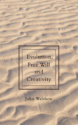 Evolution, Free Will and Creativity  by  John Walthew