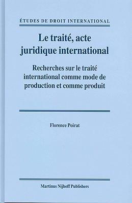 Le Traiti, Acte Juridique International: Recherches Sur Le Traiti International Comme Mode de Production Et Comme Produit  by  Florence Poirat