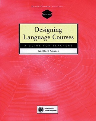 Designing Language Courses: A Guide for Teachers Kathleen Graves