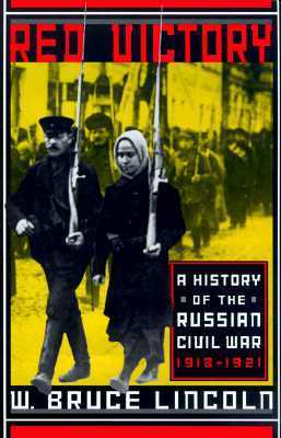 Red Victory: A History of the Russian Civil War, 1918-1921  by  W. Bruce Lincoln