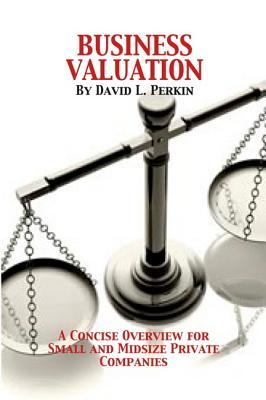 Business Valuation: A Concise Overview for Small and Midsize Companies David L. Perkins