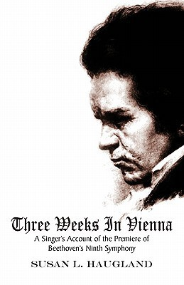 Three Weeks in Vienna: A Singers Account of the Premiere of Beethovens Ninth Symphony  by  Susan L. Haugland