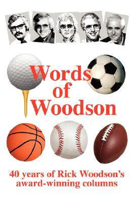 Words of Woodson: 40 Years of Rick Woodsons Award-Winning Sports Columns Rick Woodson