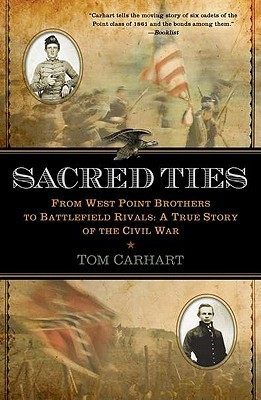 Sacred Ties: From West Point Brothers to Battlefield Rivals: A True Story of the Civil War Tom Carhart