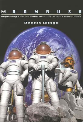 Moonrush: Improving Life on Earth with the Moons Resources: Apogee Books Space Series 43  by  Dennis Wingo
