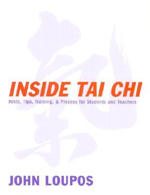 Inside Tai Chi: Hints, Tips, Training & Process for Students and Teachers John Loupos