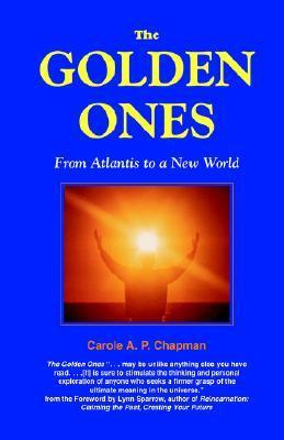 The Golden Ones: From Atlantis to a New World  by  Carole A.P. Chapman