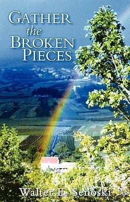 Gather the Broken Pieces Walter E. Senoski