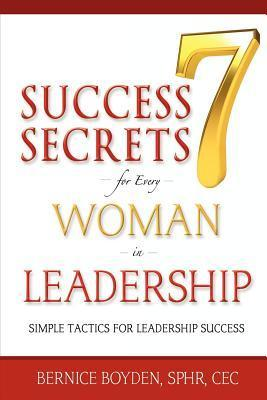 Seven Success Secrets for Every Woman in Leadership: Simple Tactics for Leadership Success  by  Bernice Boyden