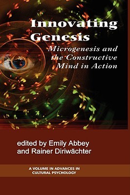 Innovation Genesis: Microgenesis and the Constructive Mind in Action  by  Emily Abbey