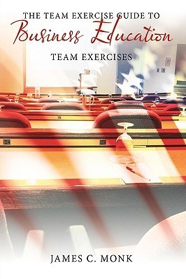 The Team Exercise Guide to Business Education: Team Exercises  by  James C. Monk