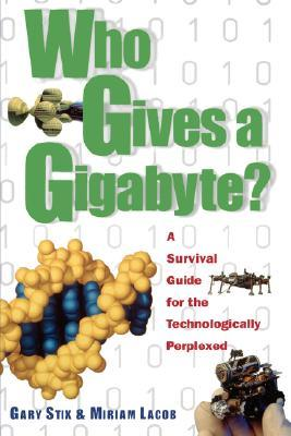 Who Gives a Gigabyte?: A Survival Guide for the Technologically Perplexed Gary Stix