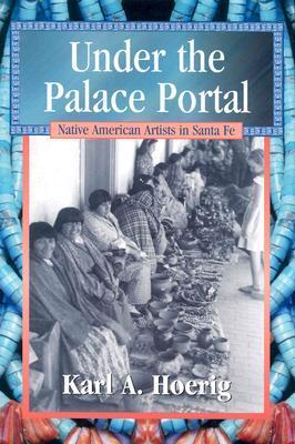 Under the Palace Portal: Native American Artists in Santa Fe  by  Karl A. Hoerig