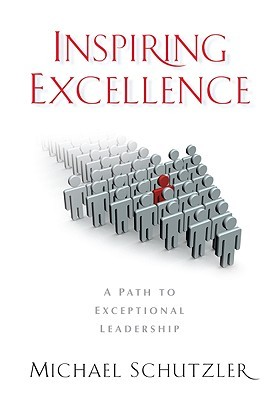 Inspiring Excellence - A Path to Exceptional Leadership  by  Michael Schutzler