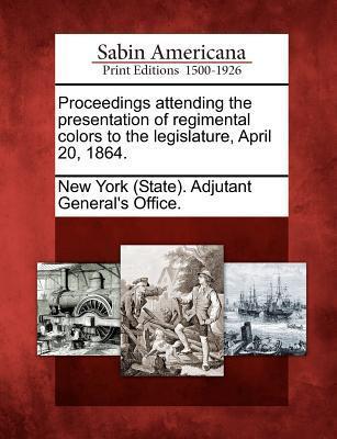Proceedings Attending the Presentation of Regimental Colors to the Legislature, April 20, 1864. New York Adjutant-Generals Department