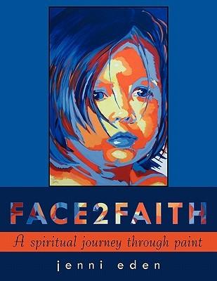 Face2faith: A Spiritual Journey Through Paint  by  Jenni Eden