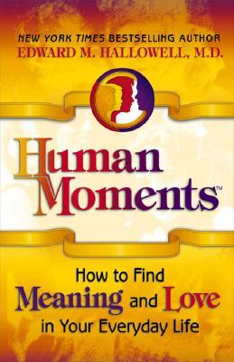 Human Moments: How to Find Meaning and Love in Your Everyday Life Edward M. Hallowell