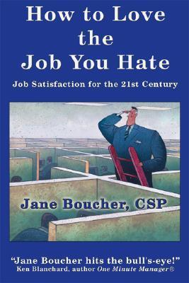 How to Love the Job You Hate: Job Satisfaction for the 21st Century Jane Boucher
