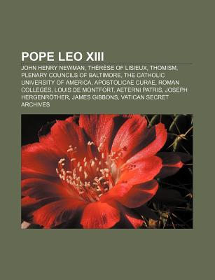 Pope Leo XIII: John Henry Newman, Th R Se of Lisieux, Thomism, Plenary Councils of Baltimore, the Catholic University of America  by  Books LLC