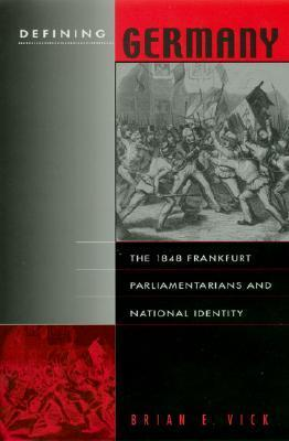 Defining Germany: The 1848 Frankfurt Parliamentarians and National Identity  by  Brian E. Vick