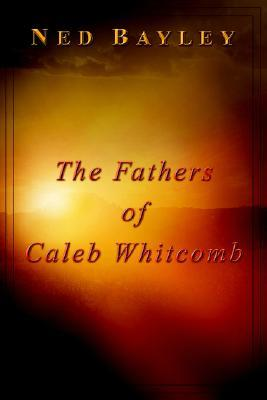 The Fathers of Caleb Whitcomb Ned Bayley