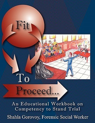Fit to Proceed...: An Educational Workbook on Competency to Stand Trial  by  Shahla Gorovoy