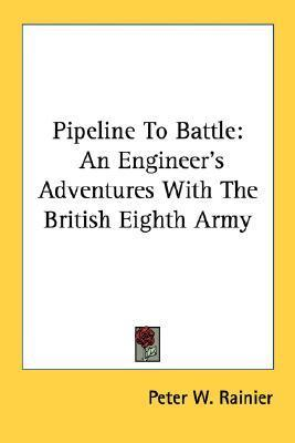 Pipeline to Battle: An Engineers Adventures with the British Eighth Army  by  Peter W. Rainier