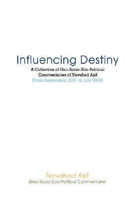 Influencing Destiny: A Collection of Geo-Socio-Eco-Political Commentaries of Nawshad Asif  by  Nawshad Asif