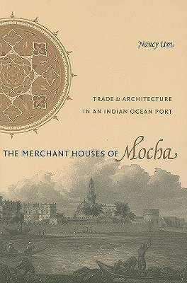 The Merchant Houses of Mocha: Trade and Architecture in an Indian Ocean Port Nancy Um