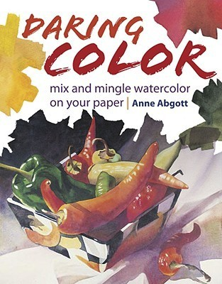 Daring Color: Mix and Mingle Watercolor on Your Paper Ann Abgott