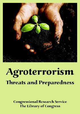 Agroterrorism: Threats and Preparedness  by  Congressional Research Service