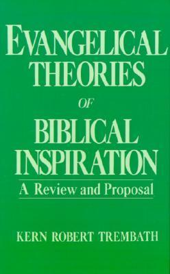 Evangelical Theories of Biblical Inspiration: A Review and Proposal  by  Kern Robert Trembath