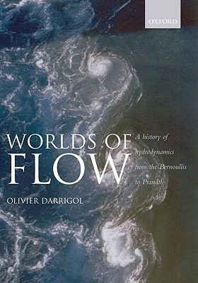 Worlds of Flow: A History of Hydrodynamics from the Bernoullis to Prandtl Olivier Darrigol