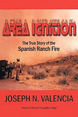 Area Ignition: The True Story of the Spanish Ranch Fire Joseph Valencia