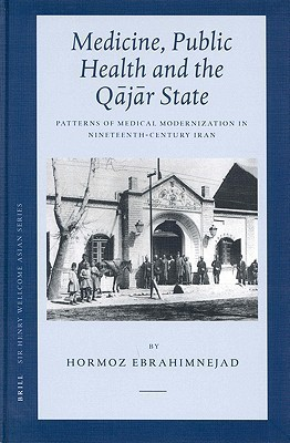 Medicine, Public Health and the Q J R State: Patterns of Medical Modernization in Nineteenth-Century Iran  by  Hormoz Ebrahimnejad