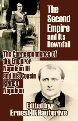 The Second Empire and Its Downfall: The Correspondence of the Emperor Napoleon III and His Cousin Prince Napoleon Napoleon III