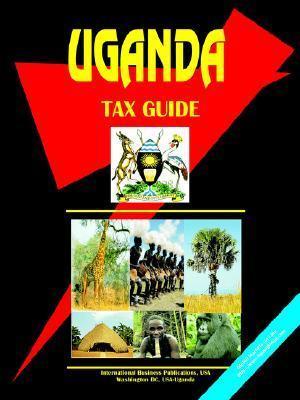 Uganda Tax Guide  by  USA International Business Publications