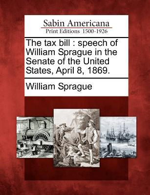 The Tax Bill: Speech of William Sprague in the Senate of the United States, April 8, 1869.  by  William Sprague