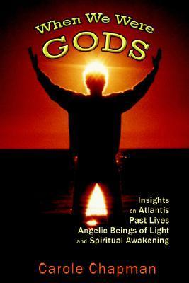 When We Were Gods: Insights on Atlantis, Past Lives, Angelic Beings of Light and Spiritual Awakening Carole Chapman