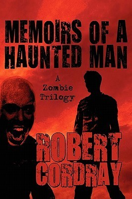 Memoirs of a Haunted Man: A Zombie Trilogy Robert Cordray