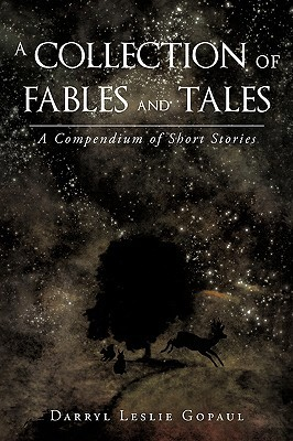 A Collection of Fables and Tales: A Compendium of Short Stories  by  Darryl Leslie Gopaul