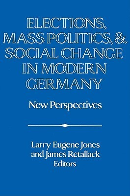 Elections, Mass Politics and Social Change in Modern Germany: New Perspectives Larry Eugene Jones