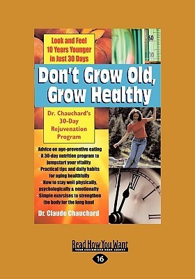 Dont Grow Old, Grow Healthy: Dr. Chauchards 30-Day Rejuvenation Program Claude Chauchard