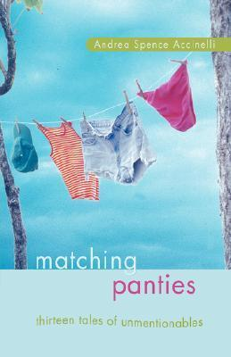 Matching Panties: Thirteen Tales of Unmentionables Andrea Spence Accinelli