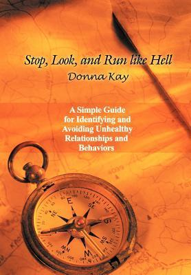 Stop, Look, and Run Like Hell: A Simple Guide for Identifying and Avoiding Unhealthy Relationship and Behaviors Donna Kay