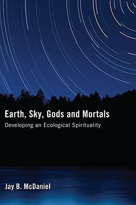 Earth, Sky, Gods and Mortals: Developing an Ecological Spirituality Jay B. McDaniel